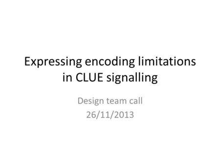Expressing encoding limitations in CLUE signalling Design team call 26/11/2013.