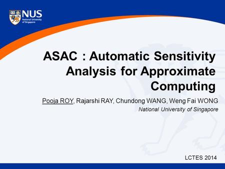 ASAC : Automatic Sensitivity Analysis for Approximate Computing Pooja ROY, Rajarshi RAY, Chundong WANG, Weng Fai WONG National University of Singapore.