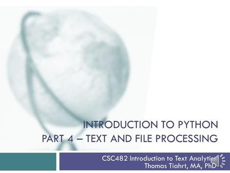 INTRODUCTION TO PYTHON PART 4 – TEXT AND FILE PROCESSING CSC482 Introduction to Text Analytics Thomas Tiahrt, MA, PhD.