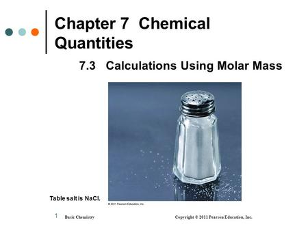 1 Chapter 7 Chemical Quantities 7.3 Calculations Using Molar Mass Basic Chemistry Copyright © 2011 Pearson Education, Inc. Table salt is NaCl.