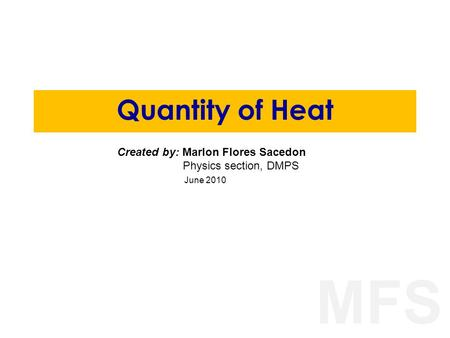 MFS Quantity of Heat Created by: Marlon Flores Sacedon Physics section, DMPS June 2010.