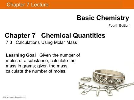 Chapter 7 Lecture Basic Chemistry Fourth Edition 7.3 Calculations Using Molar Mass Learning Goal Given the number of moles of a substance, calculate the.