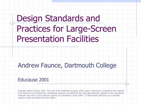 Design Standards and Practices for Large-Screen Presentation Facilities Andrew Faunce, Dartmouth College Educause 2001 Copyright Andrew Faunce, 2001. This.