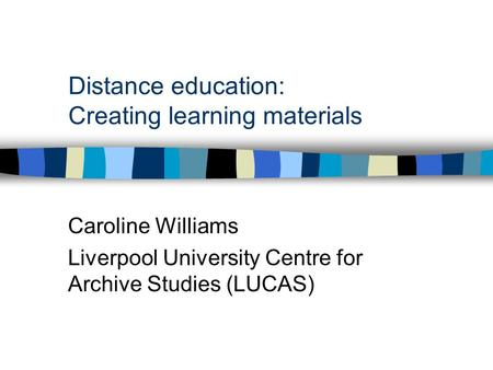 Distance education: Creating learning materials Caroline Williams Liverpool University Centre for Archive Studies (LUCAS)