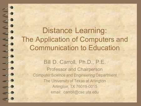 Distance Learning: The Application of Computers and Communication to Education Bill D. Carroll, Ph.D., P.E. Professor and Chairperson Computer Science.