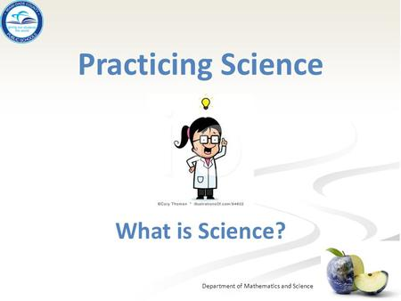 Department of Mathematics and Science Practicing Science What is Science?
