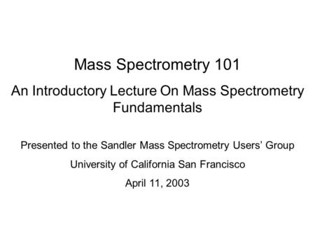 Mass Spectrometry 101 An Introductory Lecture On Mass Spectrometry Fundamentals Presented to the Sandler Mass Spectrometry Users' Group University of California.