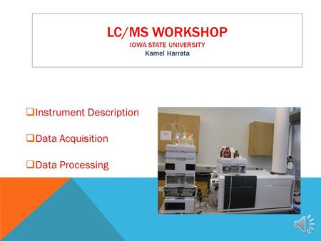 LC/MS WORKSHOP IOWA STATE UNIVERSITY Kamel Harrata  Instrument Description  Data Acquisition  Data Processing.