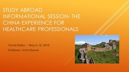STUDY ABROAD INFORMATIONAL SESSION- THE CHINA EXPERIENCE FOR HEALTHCARE PROFESSIONALS Travel Dates: ~ May 2-12, 2015 Professor: Vicki Shaver.