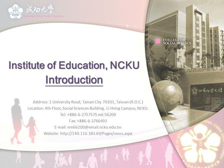 Institute of Education, NCKU Introduction Address: 1 University Road, Tainan City 70101, Taiwan (R.O.C.) Location: 4th Floor, Social Sciences Building,