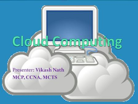 Presenter: Vikash Nath MCP, CCNA, MCTS. On-Premise Private Cloud Public Cloud Hybrid Cloud.