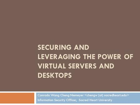 SECURING AND LEVERAGING THE POWER OF VIRTUAL SERVERS AND DESKTOPS Conrado Wang Cheng Niemeyer Information Security Officer, Sacred Heart University.