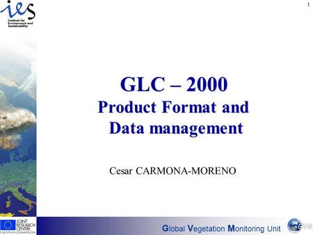 Has EO found its customers? 1 GVM G lobal V egetation M onitoring Unit GLC – 2000 Product Format and Data management Cesar CARMONA-MORENO.