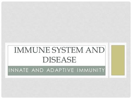 INNATE AND ADAPTIVE IMMUNITY IMMUNE SYSTEM AND DISEASE.