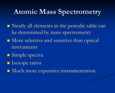 Atomic Mass Spectrometry Nearly all elements in the periodic table can be determined by mass spectrometry Nearly all elements in the periodic table can.