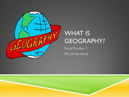 WHAT IS GEOGRAPHY? Social Studies 11 Ms. Underwood.