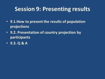 Session 9: Presenting results 9.1.How to present the results of population projections 9.2. Presentation of country projection by participants 9.3. Q &