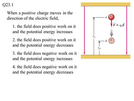 Q23.1 When a positive charge moves in the direction of the electric field, 1. the field does positive work on it and the potential energy increases 2.
