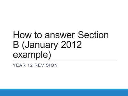 How to answer Section B (January 2012 example) YEAR 12 REVISION.