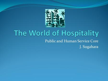 Public and Human Service Core J. Sugahara. Objectives: Explain importance of the hospitality industry Describe the diversity of the hospitality industry.