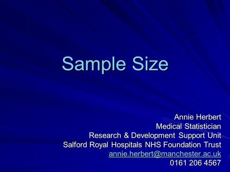 Sample Size Annie Herbert Medical Statistician Research & Development Support Unit Salford Royal Hospitals NHS Foundation Trust