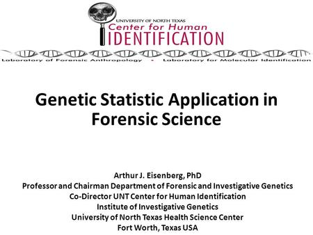 Genetic Statistic Application in Forensic Science Arthur J. Eisenberg, PhD Professor and Chairman Department of Forensic and Investigative Genetics Co-Director.