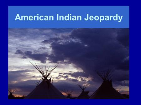 American Indian Jeopardy. Earth lodge or Tipi or Both Buffalo PartsNotable American Indians Nebraska Tribe Potpourri 100 200 300 400 500.