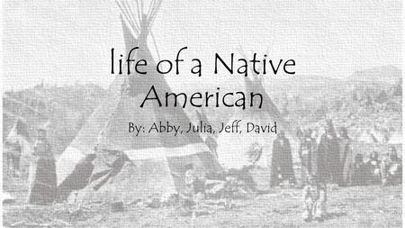 Life of a Native American By: Abby, Julia, Jeff, David.