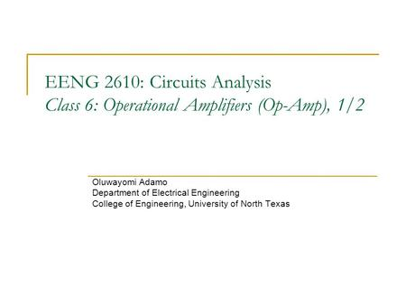 EENG 2610: Circuits Analysis Class 6: Operational Amplifiers (Op-Amp), 1/2 Oluwayomi Adamo Department of Electrical Engineering College of Engineering,