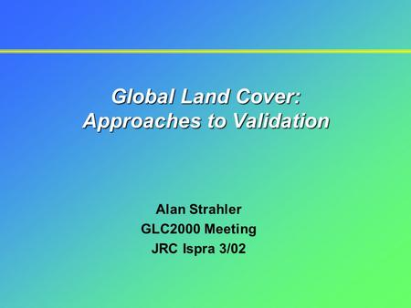 Global Land Cover: Approaches to Validation Alan Strahler GLC2000 Meeting JRC Ispra 3/02.