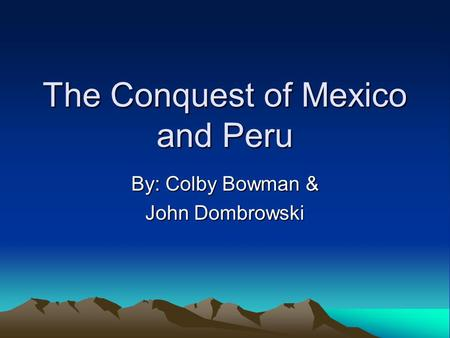 The Conquest of Mexico and Peru By: Colby Bowman & John Dombrowski.