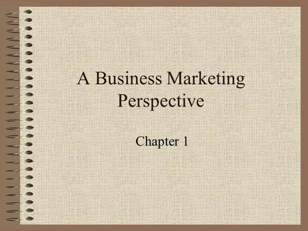 "A Business Marketing Perspective Chapter 1. What are Business Markets? ""Markets for products and services, local to international, bought by businesses,"
