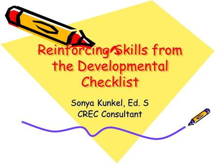 Reinforcing Skills from the Developmental Checklist Sonya Kunkel, Ed. S CREC Consultant.