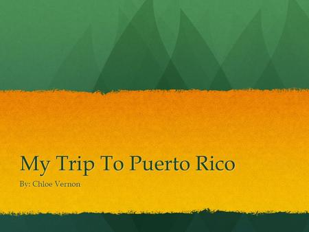 My Trip To Puerto Rico By: Chloe Vernon. Puerto Rico In the summer entering into my junior year of high school, I took a trip to Puerto Rico with a few.