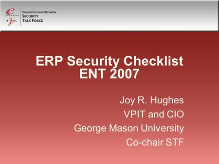 ERP Security Checklist ENT 2007 Joy R. Hughes VPIT and CIO George Mason University Co-chair STF.