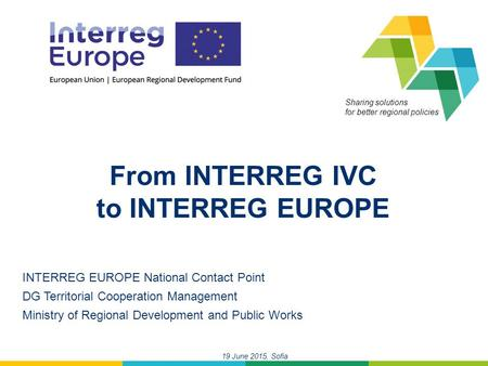 19 June 2015, Sofia Sharing solutions for better regional policies From INTERREG IVC to INTERREG EUROPE INTERREG EUROPE National Contact Point DG Territorial.