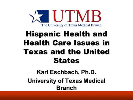 Hispanic Health and Health Care Issues in Texas and the United States Karl Eschbach, Ph.D. University of Texas Medical Branch.