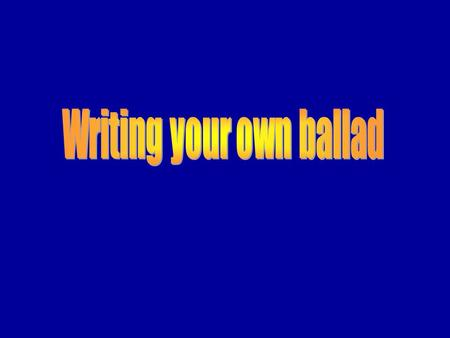 Stage One Remind yourself of the 'ingredients' needed in writing a ballad: Tells a tragic story Tells a tragic story 4 line stanzas 4 line stanzas Rhyme.