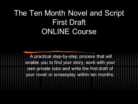 The Ten Month Novel and Script First Draft ONLINE Course A practical step-by-step process that will enable you to find your story, work with your own private.