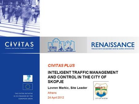 CIVITAS PLUS INTELIGENT TRAFFIC MANAGEMENT AND CONTROL IN THE CITY OF SKOPJE Lovren Markic, Site Leader Athens 24 April 2012.