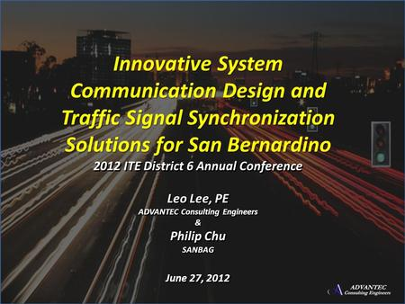 Innovative System Communication Design and Traffic Signal Synchronization Solutions for San Bernardino 2012 ITE District 6 Annual Conference Leo Lee, PE.