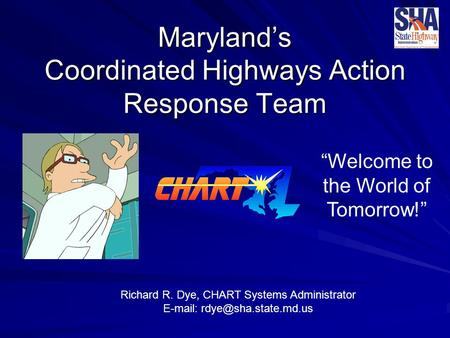 "Maryland's Coordinated Highways Action Response Team Richard R. Dye, CHART Systems Administrator   ""Welcome to the World of."