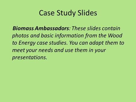 Case Study Slides Biomass Ambassadors: These slides contain photos and basic information from the Wood to Energy case studies. You can adapt them to meet.