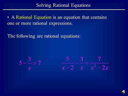 Solving Rational Equations A Rational Equation is an equation that contains one or more rational expressions. The following are rational equations:
