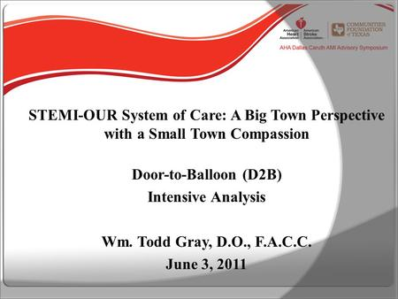 STEMI-OUR System of Care: A Big Town Perspective with a Small Town Compassion Door-to-Balloon (D2B) Intensive Analysis Wm. Todd Gray, D.O., F.A.C.C. June.