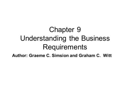 Author: Graeme C. Simsion and Graham C. Witt Chapter 9 Understanding the Business Requirements.