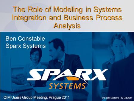 Www.sparxsystems.com The Role of Modeling in Systems Integration and Business Process Analysis © Sparx Systems Pty Ltd 2011 Ben Constable Sparx Systems.