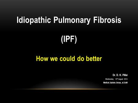Idiopathic Pulmonary Fibrosis (IPF) How we could do better Dr. D. K. Pillai Wednesday, 13 th August 2014 Medical Update Group at UoM.