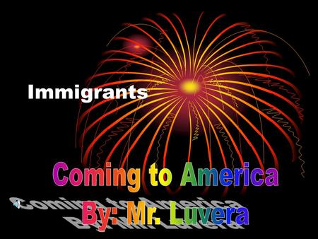 Immigrants Coming to America By: Mr. Luvera.