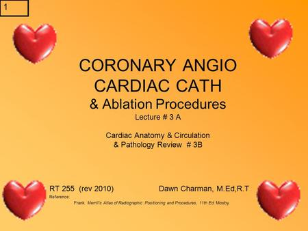 1 CORONARY ANGIO CARDIAC CATH & Ablation Procedures Lecture # 3 A Cardiac Anatomy & Circulation & Pathology Review # 3B RT 255 (rev 2010) Dawn Charman,
